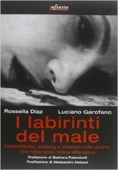 I labirinti del male. Femminicidio, stalking e violenza sulle donne in Italia: che cosa sono, come difendersi...