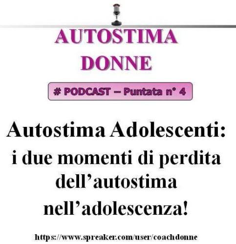 Autostima Donne - puntata 4 - autostima adolescenti - i due momenti di perdita dell'autostima nell'adolescenza! (podcast audio)...