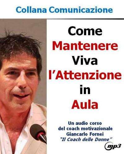 I segreti di Giancarlo Fornei per Mantenere Viva l'Attenzione in Aula! (Audiocorso Mp3)...