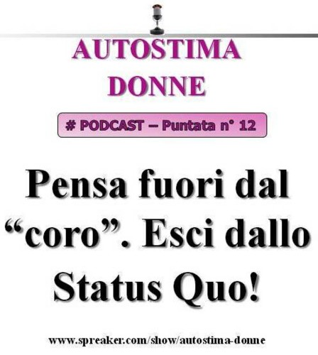 Autostima Donne Podcast - puntata 12 - Pensa fuori dal coro. Esci dal tuo Status Quo!