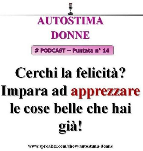 Autostima Donne Podcast: puntata n°14 - Cerchi la felicità? Impara ad apprezzare le cose belle che hai già! (audio mp3)....