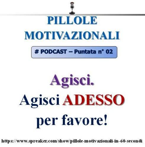 Pillole Motivazionali - podcast n°2: AGISCI. Agisci adesso per favore!