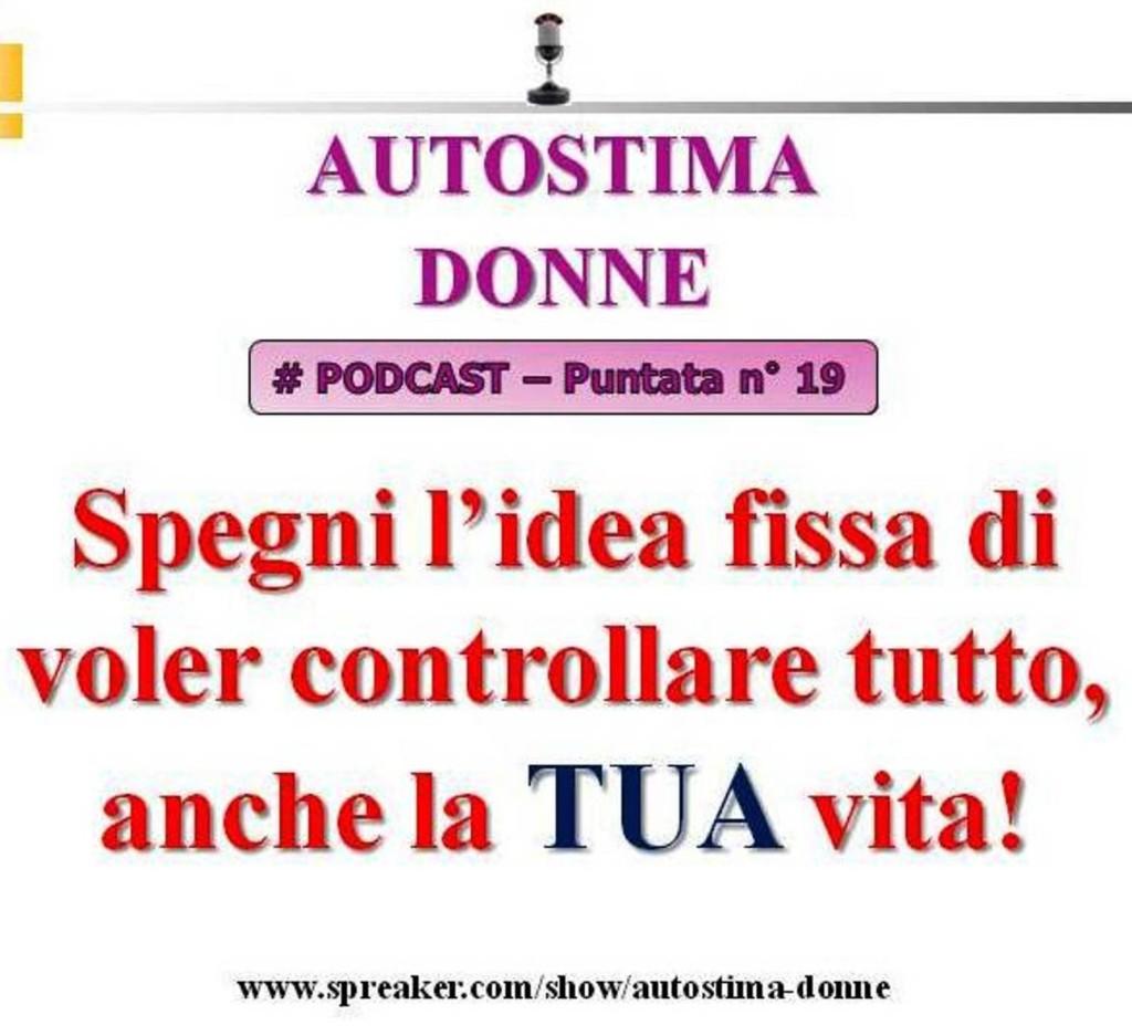 Autostima Podcast Audio - 19° puntata Autostima Donna - spegni l'idea fissa di voler controllare tutto, anche la tua vita!