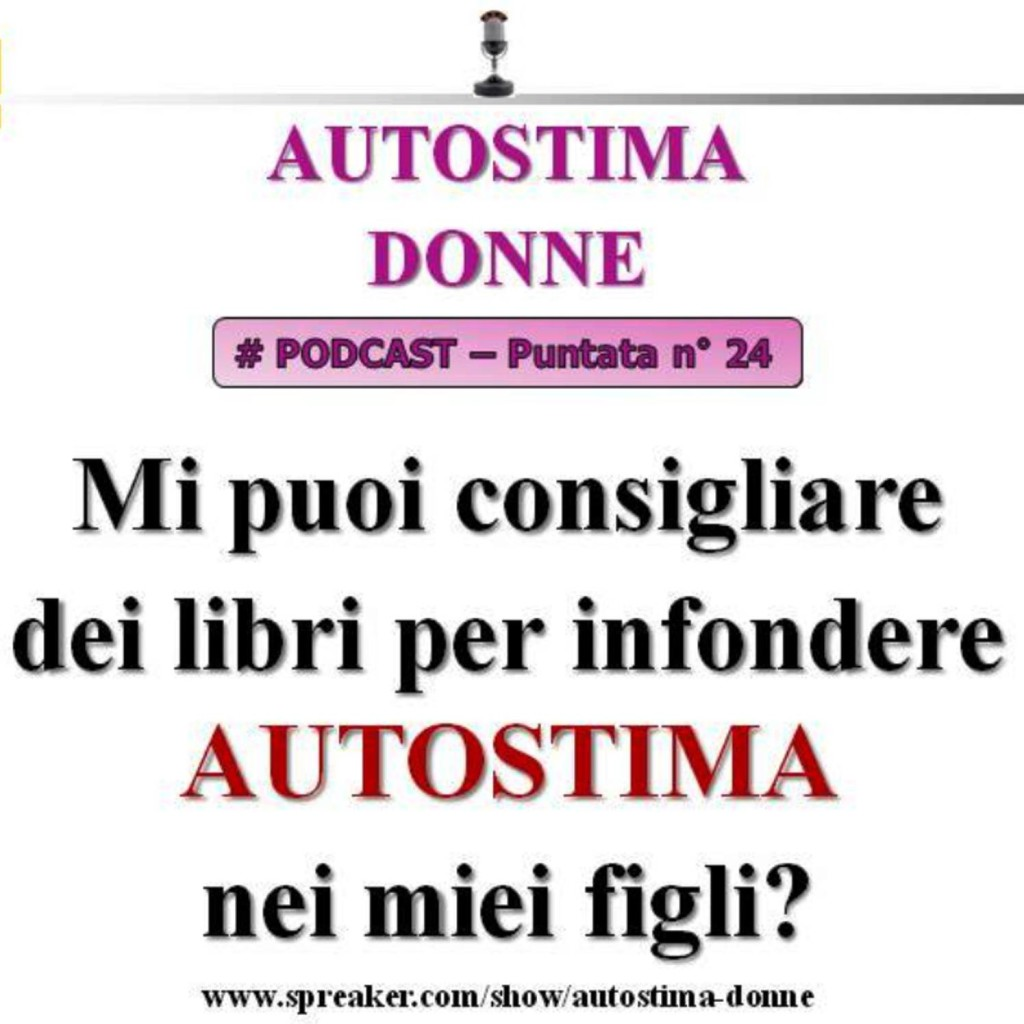 Autostima Podcast Audio - 24° puntata Autostima Donna - mi puoi consigliare dei libri per infondere autostima nei miei figli