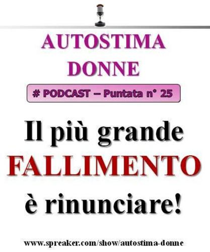 Paura del Fallimento? Il più grande fallimento è rinunciare (Podcast Autostima Donne - # 25)...